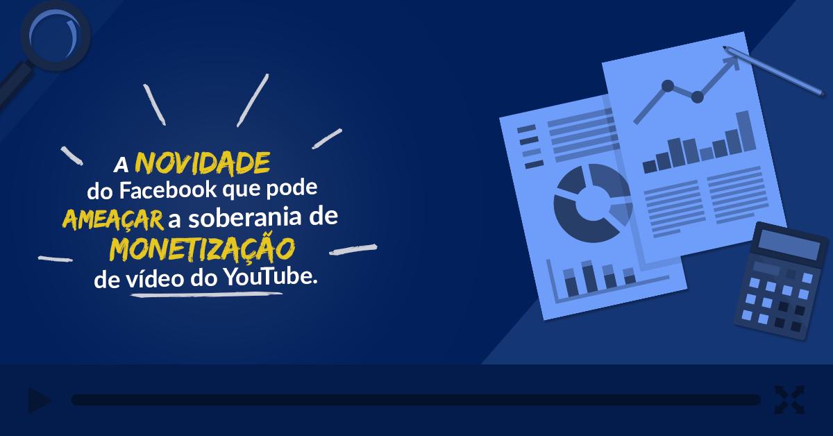 A novidade do Facebook que pode ameaçar a soberania de Monetização de vídeos do YouTube. Entenda:
