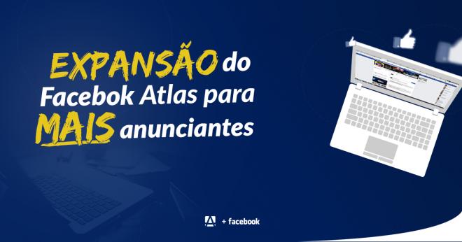 Facebook expande o Atlas, plataforma de mensuração, para mais anunciantes!